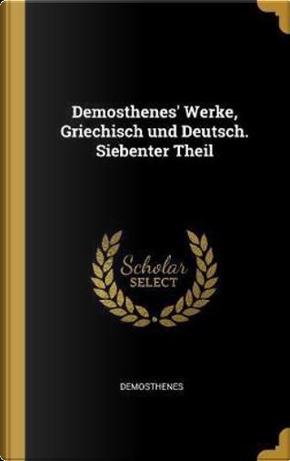 Demosthenes' Werke, Griechisch und Deutsch. Siebenter Theil by Demosthenes
