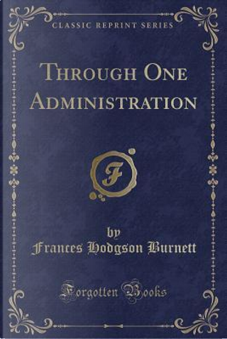 Through One Administration (Classic Reprint) by Frances Hodgson Burnett