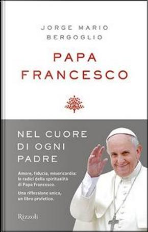 Nel cuore di ogni padre. Alle radici della mia spiritualità by Francesco (Jorge Mario Bergoglio)
