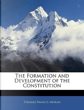 The Formation and Development of the Constitution by Thomas Francis Moran