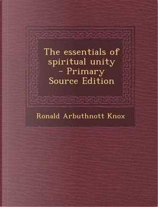 The Essentials of Spiritual Unity - Primary Source Edition by Ronald Arbuthnott Knox