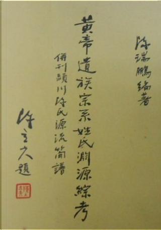 黃帝遺族宗系姓氏淵源綜考 by 陳瑞鵬
