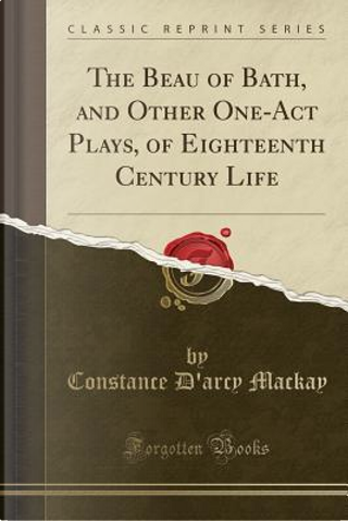 The Beau of Bath, and Other One-Act Plays, of Eighteenth Century Life (Classic Reprint) by Constance D'Arcy MacKay