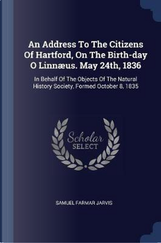 An Address to the Citizens of Hartford, on the Birth-Day O Linnæus. May 24th, 1836 by Samuel Farmar Jarvis