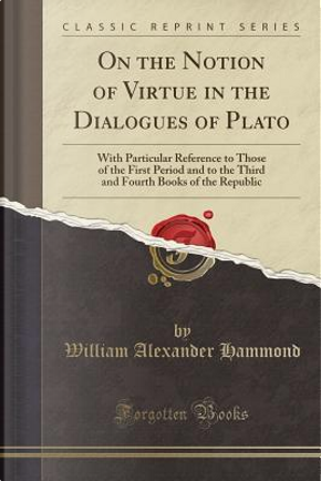 On the Notion of Virtue in the Dialogues of Plato by William Alexander Hammond