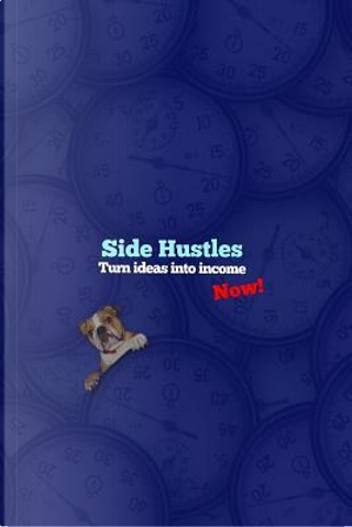 Side Hustles, Turn Ideas into Income, Now! by Jaxsonthebulldog
