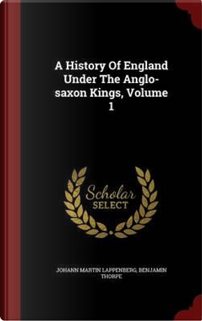 A History of England Under the Anglo-Saxon Kings, Volume 1 by Johann Martin Lappenberg