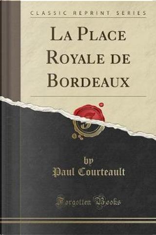 La Place Royale de Bordeaux (Classic Reprint) by Paul Courteault