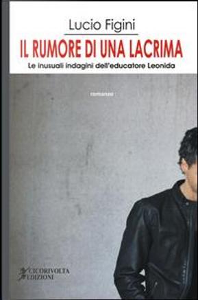 Il rumore di una lacrima. Le inusuali indagini dell'educatore Leonida by Lucio Figini
