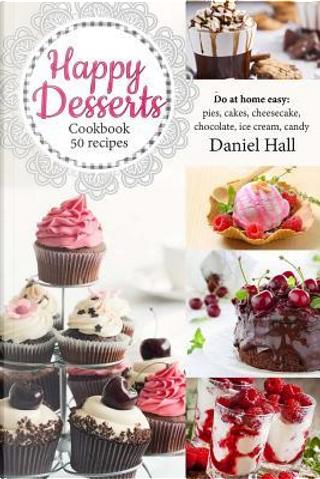 Happy Desserts Cookbook 50 Recipes by Daniel Hall