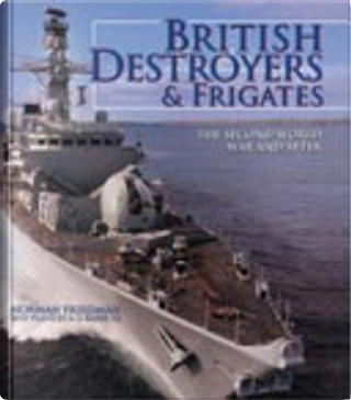 British Destroyers and Frigates: The Second World War and After by Norman Friedman