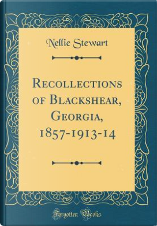 Recollections of Blackshear, Georgia, 1857-1913-14 (Classic Reprint) by Nellie Stewart