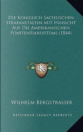 Die Koniglich Sachsischen Strafanstalten Mit Hinsicht Auf Die Amerikanischen Ponitentiarsysteme (1844) by Wilhelm Bergstrasser