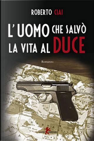 L'uomo che salvò la vita al Duce by Roberto Ciai