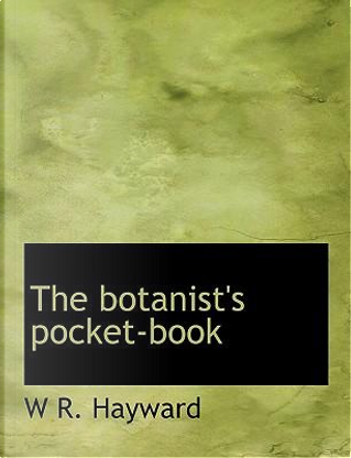 The Botanist's Pocket-book by W. R. Hayward