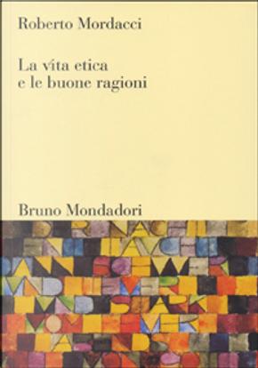 La vita etica e le buone ragioni by Roberto Mordacci