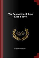 The Re-Creation of Brian Kent, a Novel by Harold Bell Wright