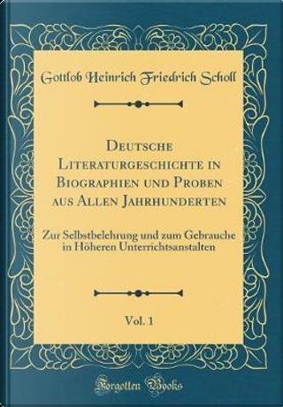 Deutsche Literaturgeschichte in Biographien und Proben aus Allen Jahrhunderten, Vol. 1 by Gottlob Heinrich Friedrich Scholl