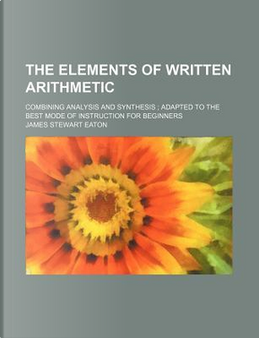 The Elements of Written Arithmetic; Combining Analysis and Synthesis; Adapted to the Best Mode of Instruction for Beginners by James Stewart Eaton