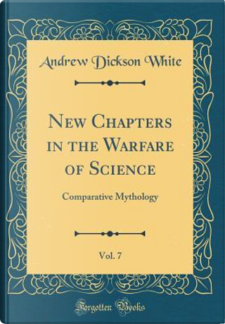 New Chapters in the Warfare of Science, Vol. 7 by Andrew Dickson White