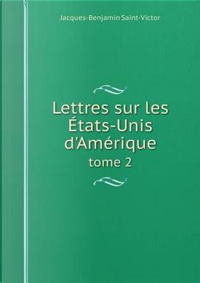 Lettres Sur Les Etats-Unis D'Amerique Tome 2 by Jacques-Benjamin Saint-Victor