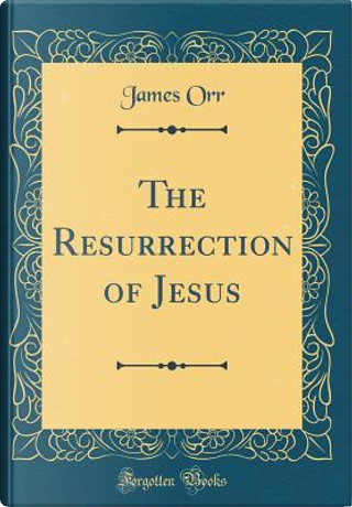 The Resurrection of Jesus (Classic Reprint) by James Orr