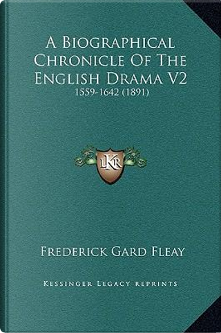 A Biographical Chronicle of the English Drama V2 by Frederick Gard Fleay