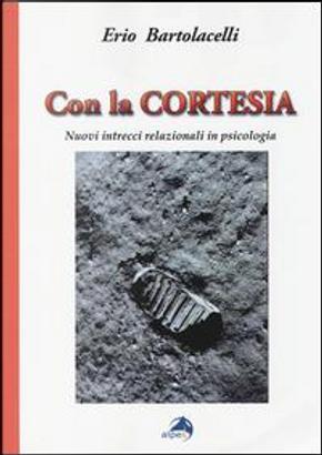 Con la cortesia. Nuovi intrecci relazionali in psicologia by Erio Bartolacelli