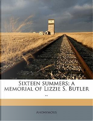 Sixteen Summers; A Memorial of Lizzie S. Butler . by ANONYMOUS
