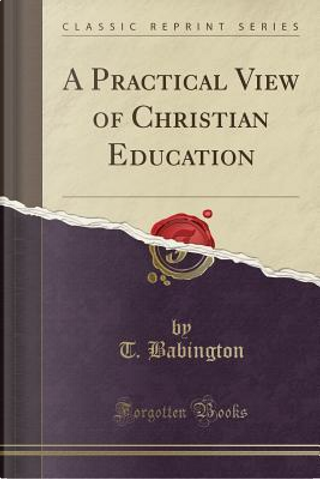 A Practical View of Christian Education (Classic Reprint) by T. Babington