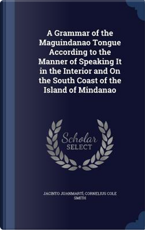 A Grammar of the Maguindanao Tongue According to the Manner of Speaking It in the Interior and on the South Coast of the Island of Mindanao by Jacinto Juanmarti