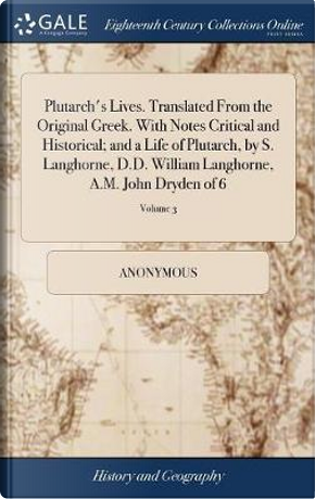 Plutarch's Lives. Translated from the Original Greek. with Notes Critical and Historical; And a Life of Plutarch, by S. Langhorne, D.D. William Langhorne, A.M. John Dryden of 6; Volume 3 by ANONYMOUS