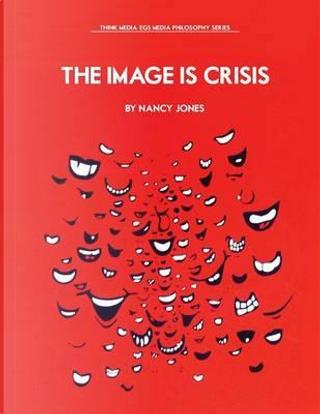 The Image Is Crisis by Nancy Jones