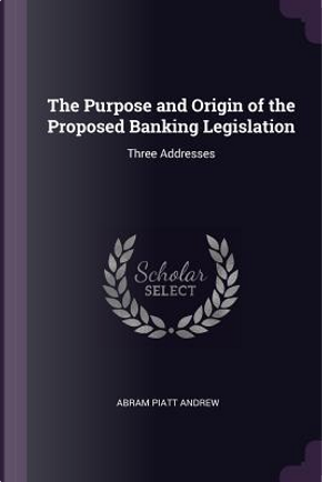The Purpose and Origin of the Proposed Banking Legislation by Abram Piatt Andrew