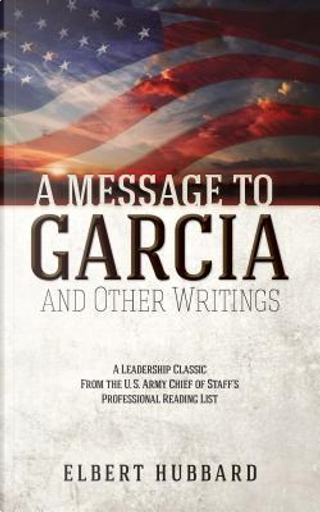 A Message to Garcia and Other Writings by Elbert Hubbard