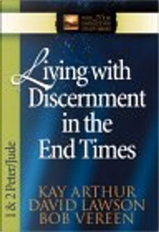 Living with Discernment in the End Times by Bob Vereen, David Lawson, Kay Arthur