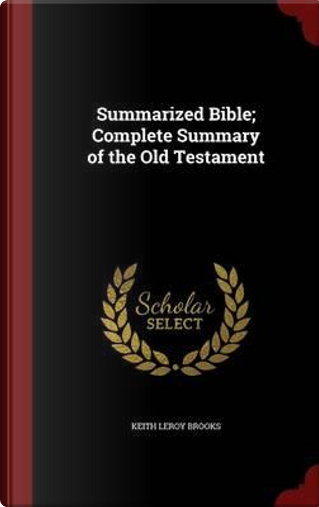 Summarized Bible; Complete Summary of the Old Testament by Keith Leroy Brooks