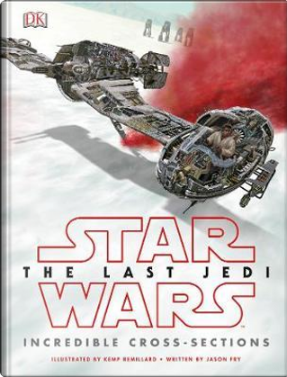 Star Wars The Last Jedi™ Incredible Cross Sections by Jason Fry
