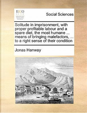 Solitude in Imprisonment, with Proper Profitable Labour and a Spare Diet, the Most Humane Means of Bringing Malefactors. to a Right Sense of T by Jonas Hanway
