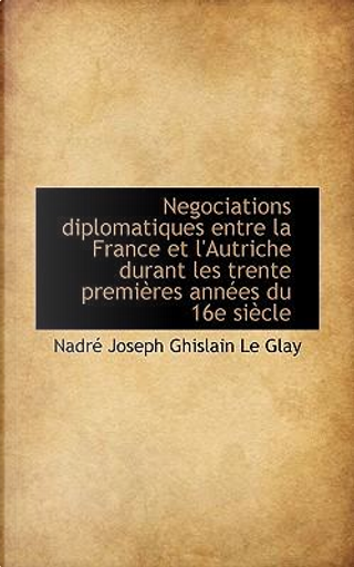 Negociations Diplomatiques Entre La France Et L'Autriche Durant Les Trente Premi Res Ann Es Du 16e S by Nadr Joseph Ghislain Le Glay