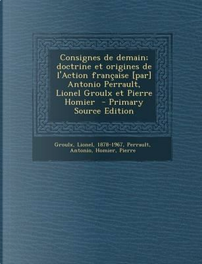 Consignes de Demain; Doctrine Et Origines de L'Action Francaise [Par] Antonio Perrault, Lionel Groulx Et Pierre Homier by Lionel Adolphe Groulx