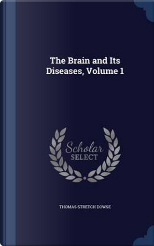 The Brain and Its Diseases, Volume 1 by Thomas Stretch Dowse
