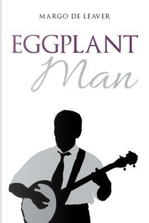 Eggplant Man by Margo De Leaver
