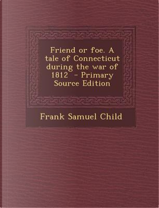 Friend or Foe. a Tale of Connecticut During the War of 1812 by Frank Samuel Child