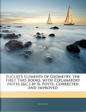 Euclid's Elements of Geometry, the First Two Books, with Explanatory Notes [&C.] by R. Potts. Corrected and Improved by Euclides