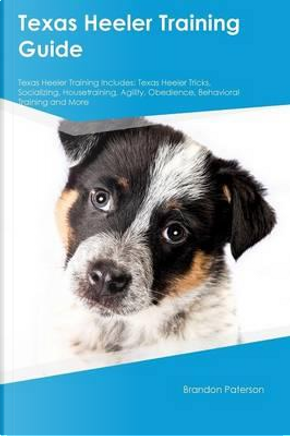 Texas Heeler Training Guide Texas Heeler Training Includes by Colin Mills