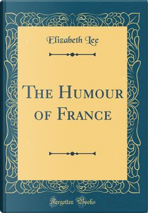 The Humour of France (Classic Reprint) by Elizabeth Lee