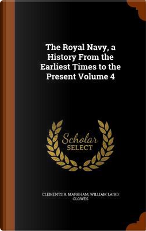 The Royal Navy, a History from the Earliest Times to the Present Volume 4 by Clements R Markham