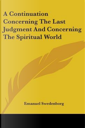 A Continuation Concerning the Last Judgment and Concerning the Spiritual World by Emanuel Swedenborg