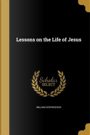 LESSONS ON THE LIFE OF JESUS by William Scrymgeour